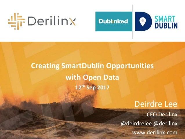 Deirdre Lee CEO Derilinx @deirdrelee @derilinx www.derilinx.com Creating SmartDublin Opportunities with Open Data 12th Sep...