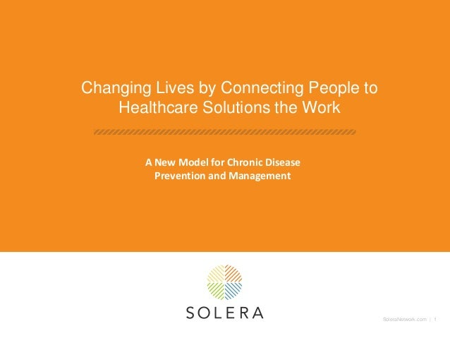 SoleraNetwork.com | 1 Changing Lives by Connecting People to Healthcare Solutions the Work A New Model for Chronic Disease...