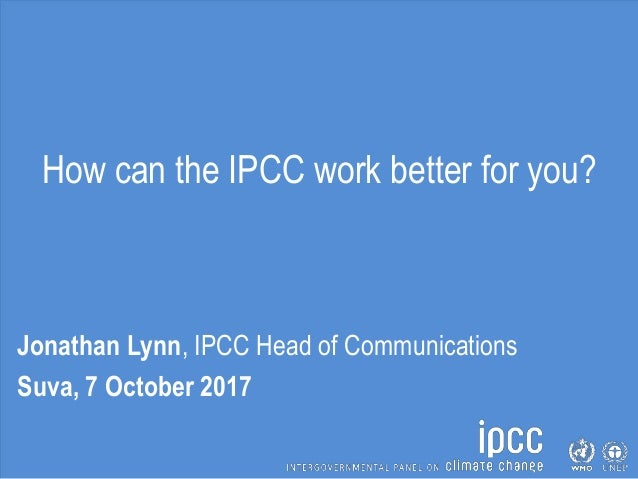 How can the IPCC work better for you? Jonathan Lynn, IPCC Head of Communications Suva, 7 October 2017