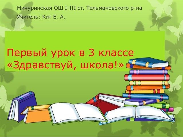 Первый урок в 3 классе «Здравствуй, школа!» Мичуринская ОШ І-ІІІ ст. Тельмановского р-на Учитель: Кит Е. А.