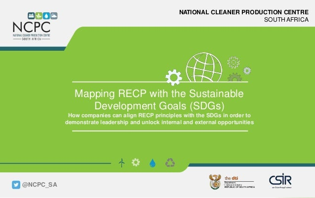 www.ncpc.co.za NATIONAL CLEANER PRODUCTION CENTRE SOUTH AFRICA Mapping RECP with the Sustainable Development Goals (SDGs) ...