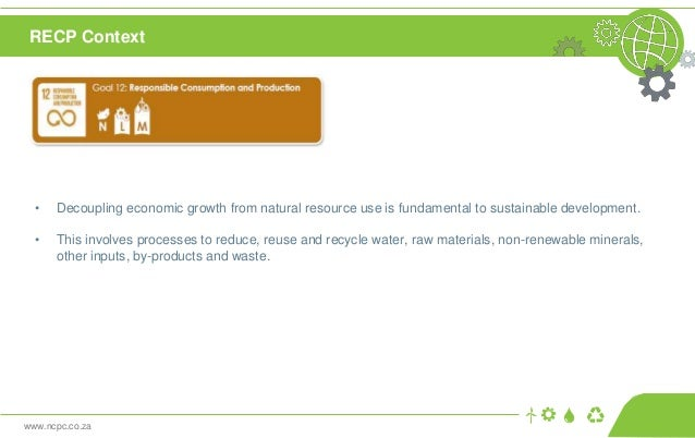 www.ncpc.co.za • Decoupling economic growth from natural resource use is fundamental to sustainable development. • This in...