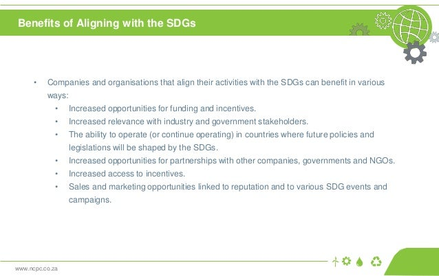 www.ncpc.co.za Benefits of Aligning with the SDGs • Companies and organisations that align their activities with the SDGs ...