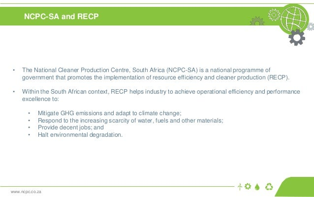 www.ncpc.co.za NCPC-SA and RECP • The National Cleaner Production Centre, South Africa (NCPC-SA) is a national programme o...