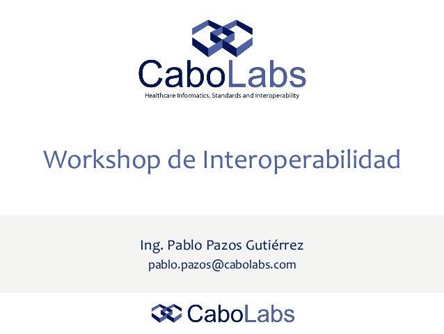 Workshop de Interoperabilidad Ing. Pablo Pazos Gutiérrez pablo.pazos@cabolabs.com