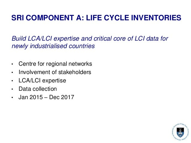 SRI COMPONENT A: LIFE CYCLE INVENTORIES Build LCA/LCI expertise and critical core of LCI data for newly industrialised cou...