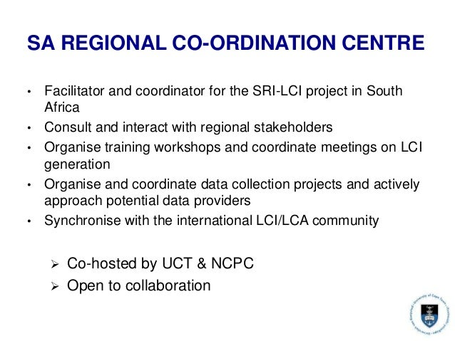SA REGIONAL CO-ORDINATION CENTRE • Facilitator and coordinator for the SRI-LCI project in South Africa • Consult and inter...