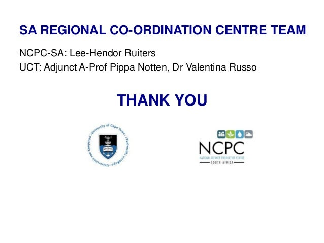 THANK YOU NCPC-SA: Lee-Hendor Ruiters UCT: Adjunct A-Prof Pippa Notten, Dr Valentina Russo SA REGIONAL CO-ORDINATION CENTR...