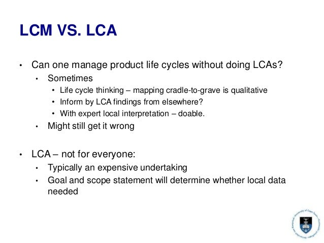 LCM VS. LCA • Can one manage product life cycles without doing LCAs? • Sometimes • Life cycle thinking – mapping cradle-to...