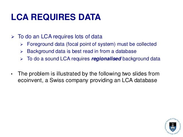 LCA REQUIRES DATA  To do an LCA requires lots of data  Foreground data (focal point of system) must be collected  Backg...