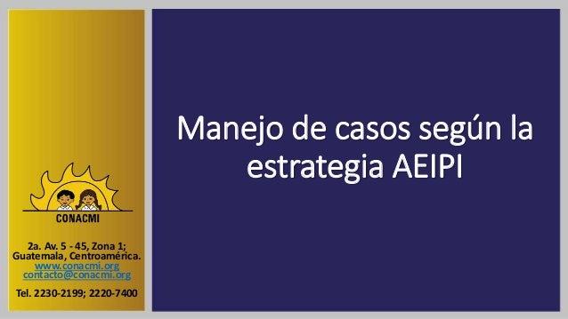 Manejo de casos según la estrategia AEIPI 2a. Av. 5 - 45, Zona 1; Guatemala, Centroamérica. www.conacmi.org contacto@conac...
