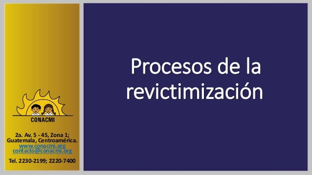 Procesos de la revictimización 2a. Av. 5 - 45, Zona 1; Guatemala, Centroamérica. www.conacmi.org contacto@conacmi.org Tel....