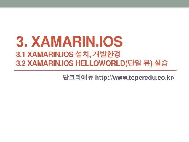 3. XAMARIN.IOS 3.1 XAMARIN.IOS 설치, 개발환경 3.2 XAMARIN.IOS HELLOWORLD(단일 뷰) 실습 탑크리에듀 http://www.topcredu.co.kr/