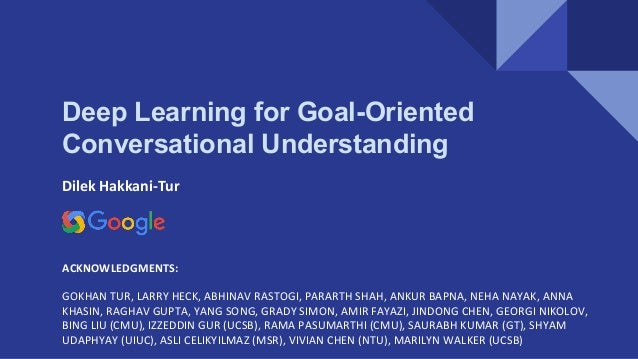 Deep Learning for Goal-Oriented Conversational Understanding Dilek Hakkani-Tur ACKNOWLEDGMENTS: GOKHAN TUR, LARRY HECK, AB...