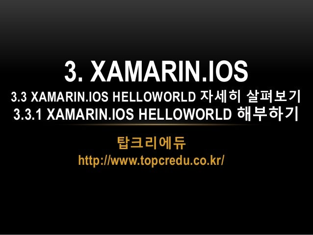 탑크리에듀 http://www.topcredu.co.kr/ 3. XAMARIN.IOS 3.3 XAMARIN.IOS HELLOWORLD 자세히 살펴보기 3.3.1 XAMARIN.IOS HELLOWORLD 해부하기