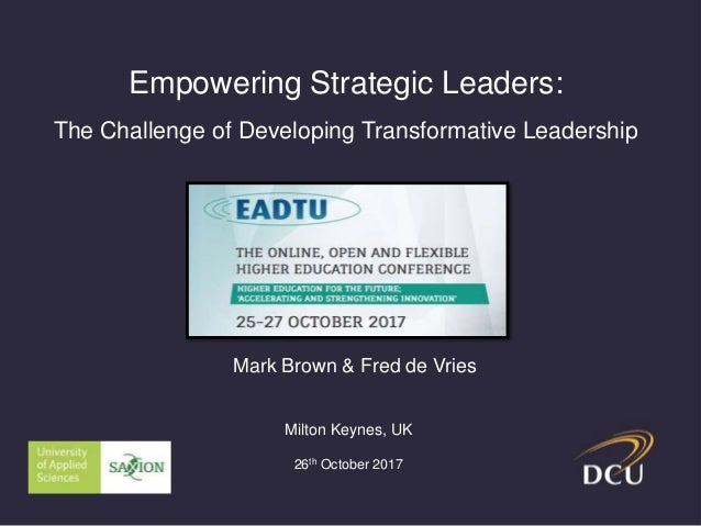 Empowering Strategic Leaders: The Challenge of Developing Transformative Leadership Mark Brown & Fred de Vries Milton Keyn...