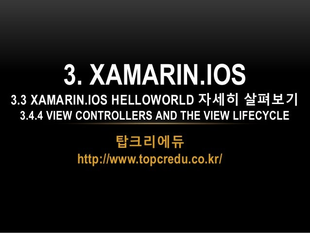 탑크리에듀 http://www.topcredu.co.kr/ 3. XAMARIN.IOS 3.3 XAMARIN.IOS HELLOWORLD 자세히 살펴보기 3.4.4 VIEW CONTROLLERS AND THE VIEW LI...