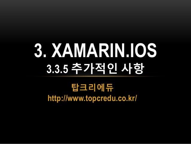 탑크리에듀 http://www.topcredu.co.kr/ 3. XAMARIN.IOS 3.3.5 추가적인 사항