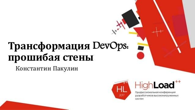 Трансформация DevOps: прошибая стены Константин Пакулин