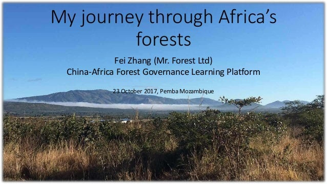 My journey through Africa's forests Fei Zhang (Mr. Forest Ltd) China-Africa Forest Governance Learning Platform 23 October...