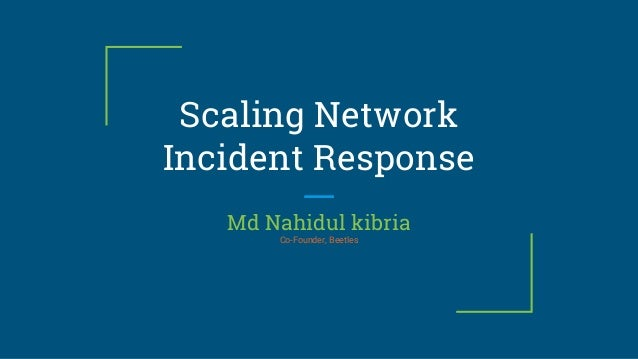 Scaling Network Incident Response Md Nahidul kibria Co-Founder, Beetles