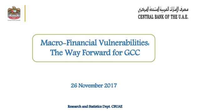 26 November 2017 Macro-Financial Vulnerabilities: The Way Forward for GCC Research and Statistics Dept. CBUAE