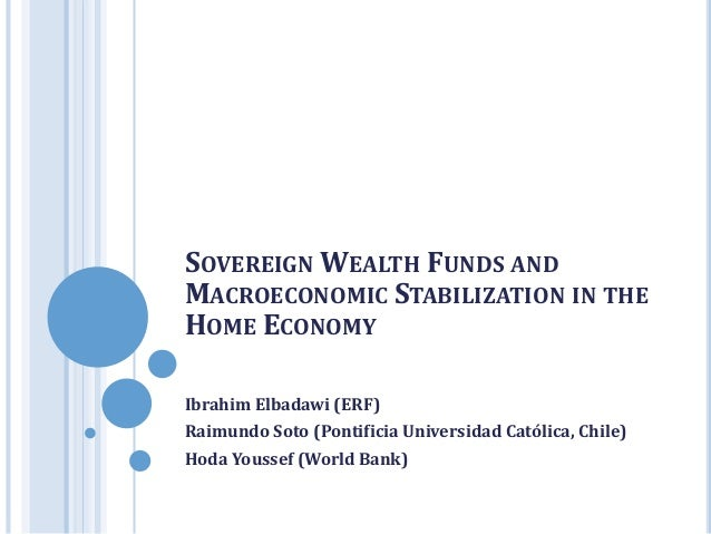 SOVEREIGN WEALTH FUNDS AND MACROECONOMIC STABILIZATION IN THE HOME ECONOMY Ibrahim Elbadawi (ERF) Raimundo Soto (Pontifici...
