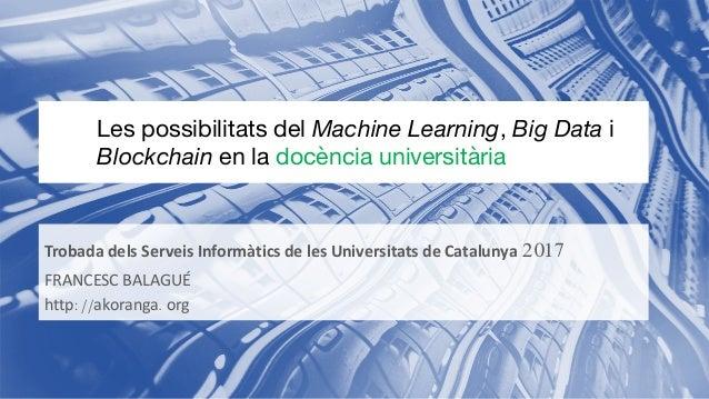 Trobada dels Serveis Informàtics de les Universitats de Catalunya 2017 FRANCESC BALAGUÉ http://akoranga.org Les possibilit...