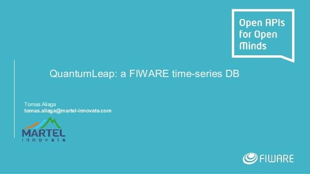 QuantumLeap: a FIWARE time-series DB Tomas Aliaga tomas.aliaga@martel-innovate.com