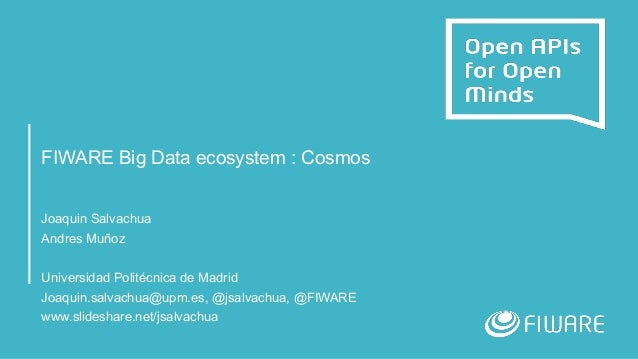 FIWARE Big Data ecosystem : Cosmos Joaquin Salvachua Andres Muñoz Universidad Politécnica de Madrid Joaquin.salvachua@upm....