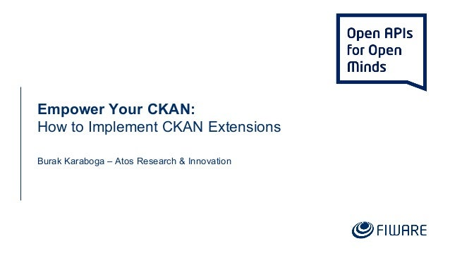 Empower Your CKAN: How to Implement CKAN Extensions Burak Karaboga – Atos Research & Innovation