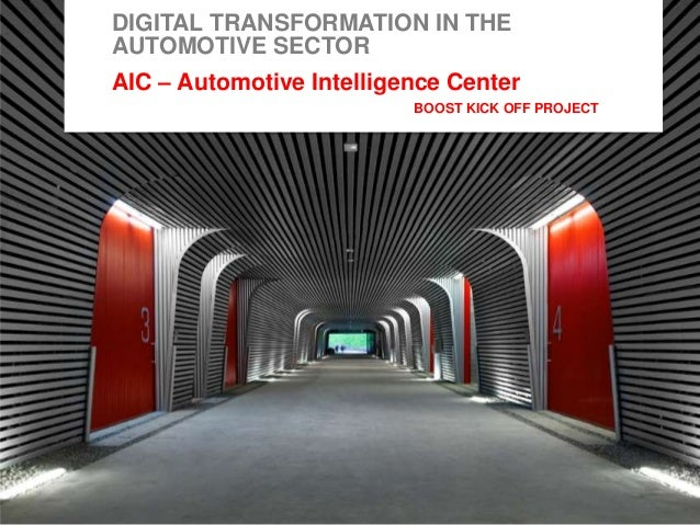 1 DIGITAL TRANSFORMATION IN THE AUTOMOTIVE SECTOR AIC – Automotive Intelligence Center BOOST KICK OFF PROJECT