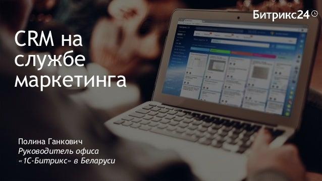 CRM на службе маркетинга Полина Ганкович Руководитель офиса «1С-Битрикс» в Беларуси