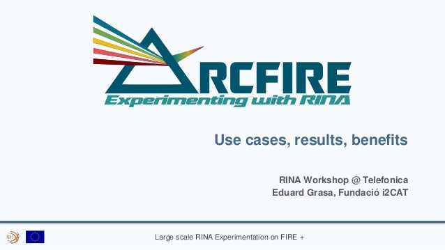 Large scale RINA Experimentation on FIRE + Use cases, results, benefits RINA Workshop @ Telefonica Eduard Grasa, Fundació ...