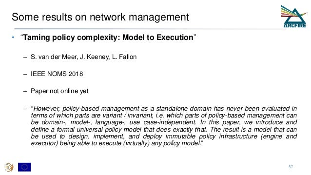 """Some results on network management • """"Taming policy complexity: Model to Execution"""" – S. van der Meer, J. Keeney, L. Fallo..."""