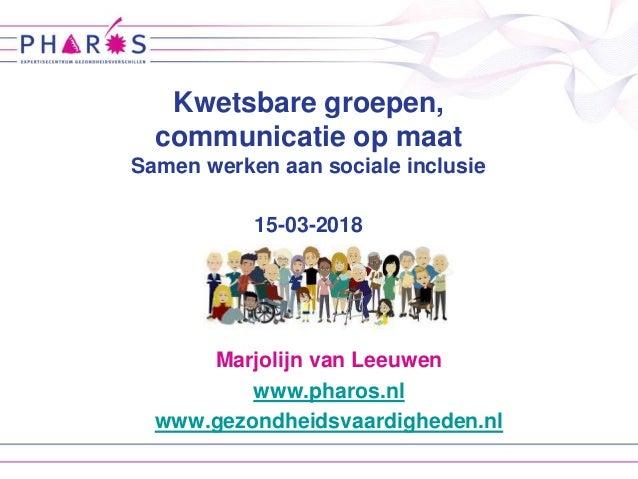 Marjolijn van Leeuwen www.pharos.nl www.gezondheidsvaardigheden.nl Kwetsbare groepen, communicatie op maat Samen werken aa...
