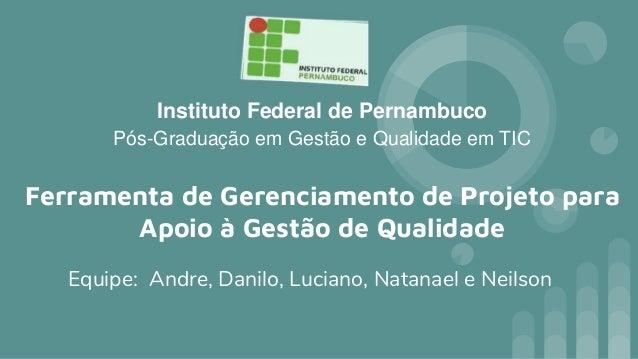Instituto Federal de Pernambuco Pós-Graduação em Gestão e Qualidade em TIC Equipe: Andre, Danilo, Luciano, Natanael e Neil...