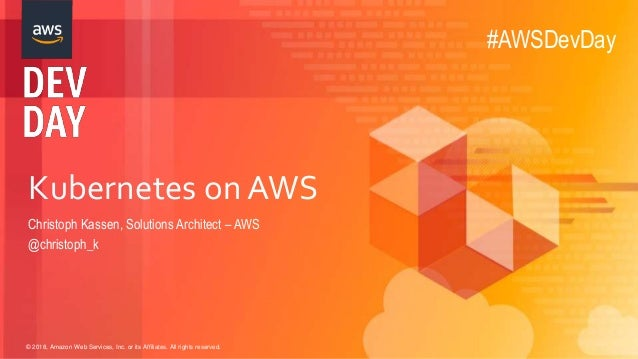 © 2018, Amazon Web Services, Inc. or its Affiliates. All rights reserved. Kubernetes on AWS Christoph Kassen, Solutions Ar...