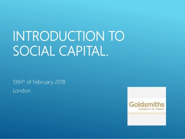 INTRODUCTION TO SOCIAL CAPITAL. 13thth of February 2018 London