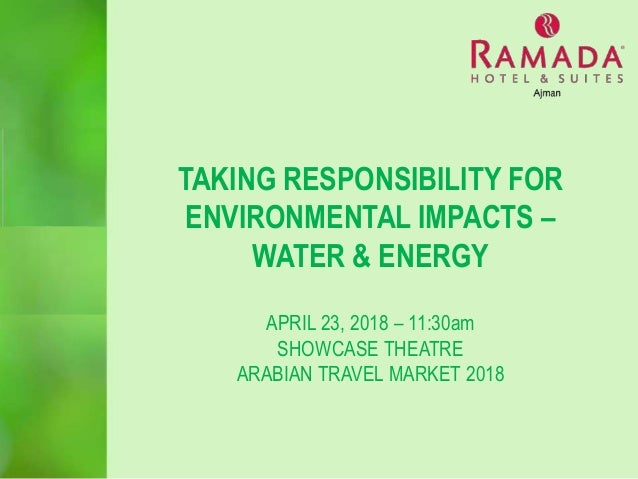 TAKING RESPONSIBILITY FOR ENVIRONMENTAL IMPACTS – WATER & ENERGY APRIL 23, 2018 – 11:30am SHOWCASE THEATRE ARABIAN TRAVEL ...