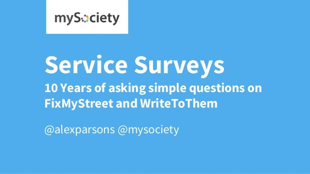 Service Surveys 10 Years of asking simple questions on FixMyStreet and WriteToThem @alexparsons @mysociety