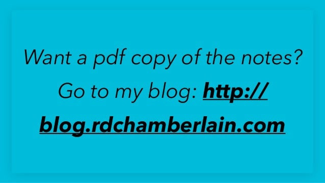 Want a pdf copy of the notes? Go to my blog: http:// blog.rdchamberlain.com