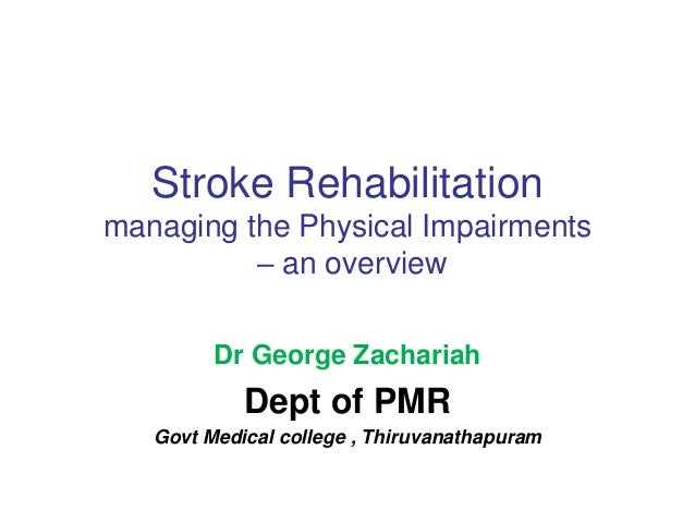 Stroke Rehabilitation managing the Physical Impairments – an overview Dr George Zachariah Dept of PMR Govt Medical college...