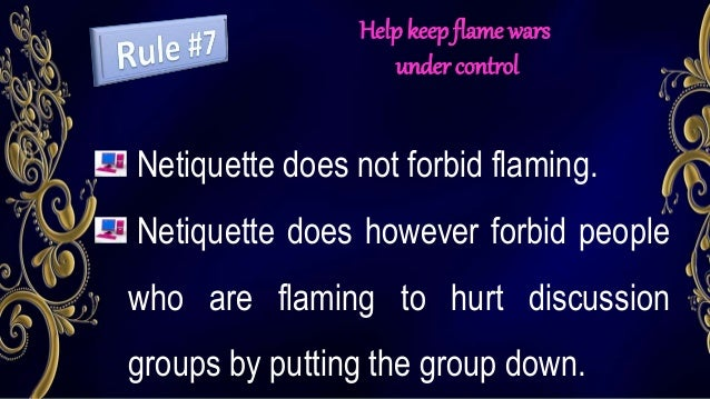 Help keep flame wars under control Netiquette does not forbid flaming. Netiquette does however forbid people who are flami...