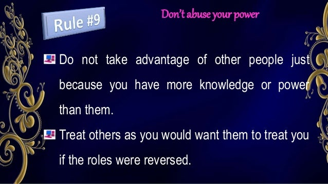 Don't abuse your power Do not take advantage of other people just because you have more knowledge or power than them. Trea...