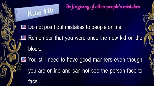 Be forgiving of other people's mistakes Do not point out mistakes to people online. Remember that you were once the new ki...