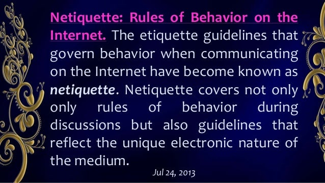 Netiquette: Rules of Behavior on the Internet. The etiquette guidelines that govern behavior when communicating on the Int...
