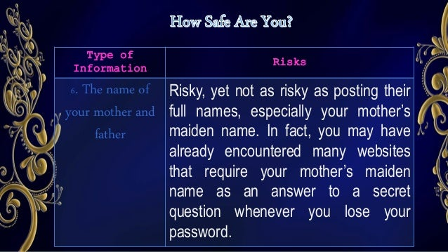Type of Information Risks 7. The name of your siblings Disclosing this is a huge risk. Strangers may pretend or use their ...