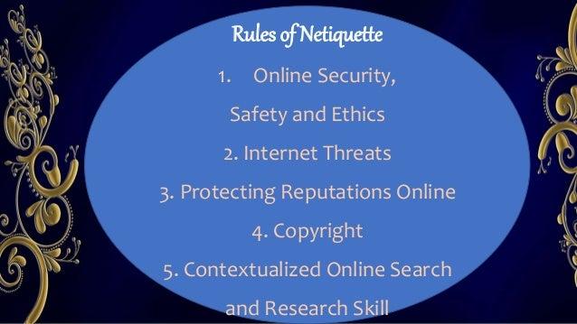 Rules of Netiquette 1. Online Security, Safety and Ethics 2. Internet Threats 3. Protecting Reputations Online 4. Copyrigh...