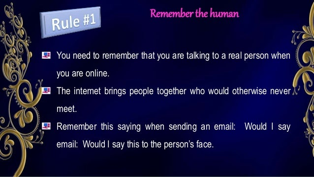 Remember the human You need to remember that you are talking to a real person when you are online. The internet brings peo...